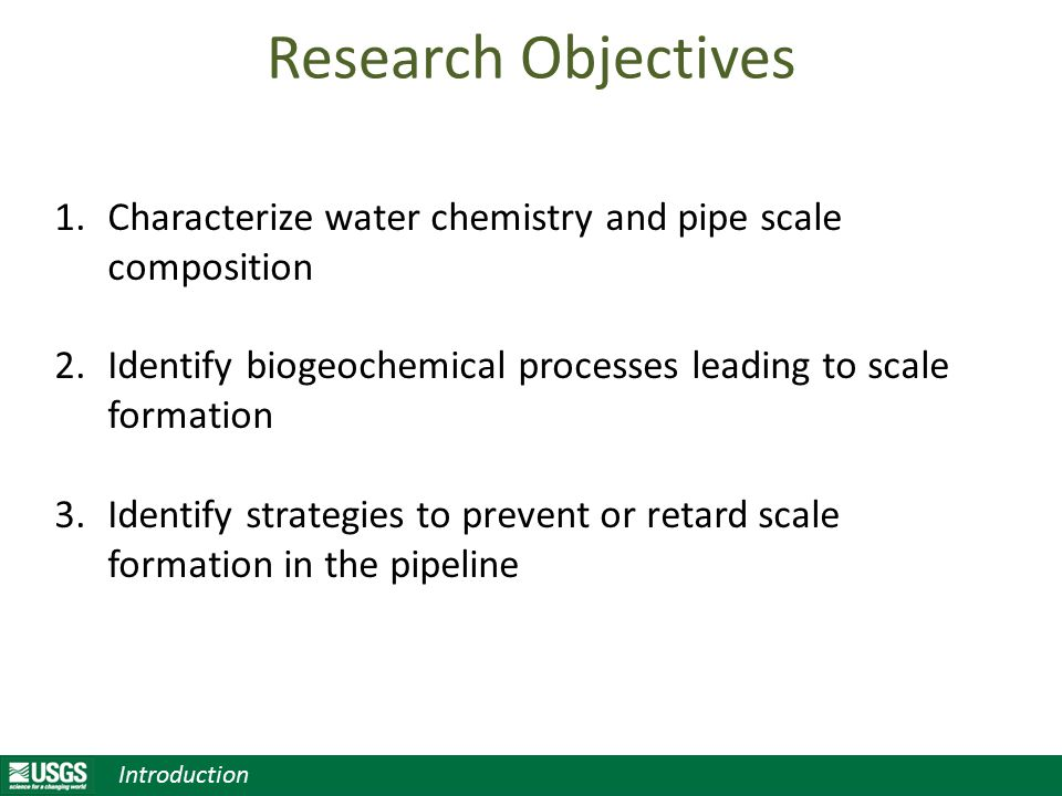 Research Objectives 1.Characterize water chemistry and pipe scale composition 2.Identify biogeochemical processes leading to scale formation 3.Identify strategies to prevent or retard scale formation in the pipeline Introduction