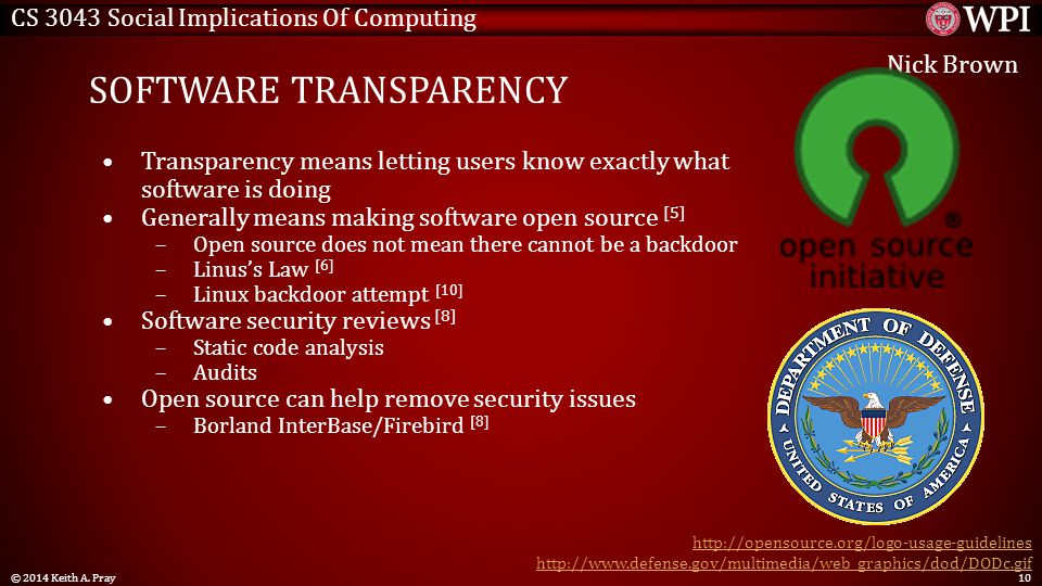 CS 3043 Social Implications Of Computing SOFTWARE TRANSPARENCY Transparency means letting users know exactly what software is doing Generally means making software open source [5] –Open source does not mean there cannot be a backdoor –Linus's Law [6] –Linux backdoor attempt [10] Software security reviews [8] –Static code analysis –Audits Open source can help remove security issues –Borland InterBase/Firebird [8] http://opensource.org/logo-usage-guidelines http://www.defense.gov/multimedia/web_graphics/dod/DODc.gif © 2014 Keith A.