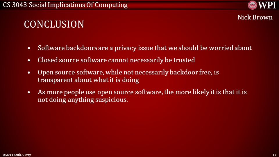 CS 3043 Social Implications Of Computing CONCLUSION Software backdoors are a privacy issue that we should be worried about Closed source software cannot necessarily be trusted Open source software, while not necessarily backdoor free, is transparent about what it is doing As more people use open source software, the more likely it is that it is not doing anything suspicious.