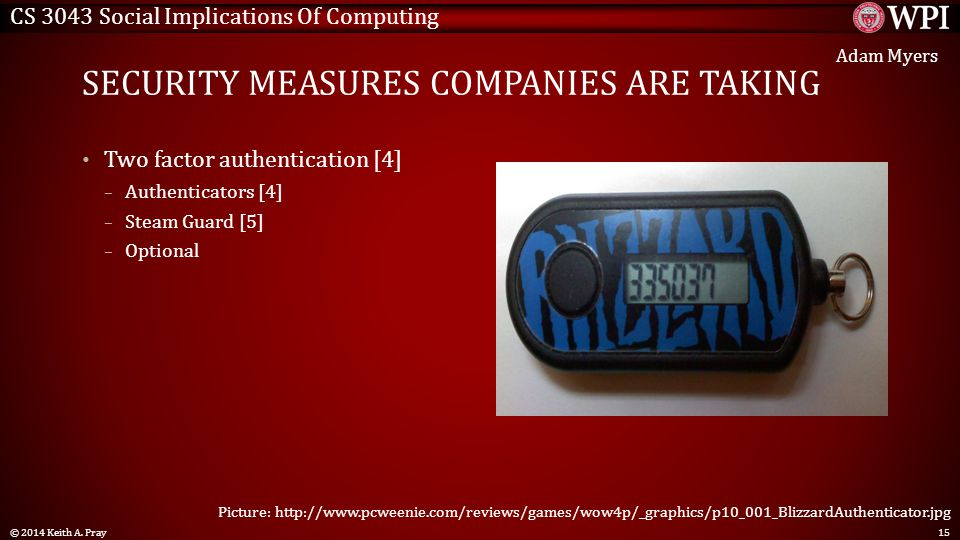 CS 3043 Social Implications Of Computing SECURITY MEASURES COMPANIES ARE TAKING Two factor authentication [4] – Authenticators [4] – Steam Guard [5] – Optional © 2014 Keith A.