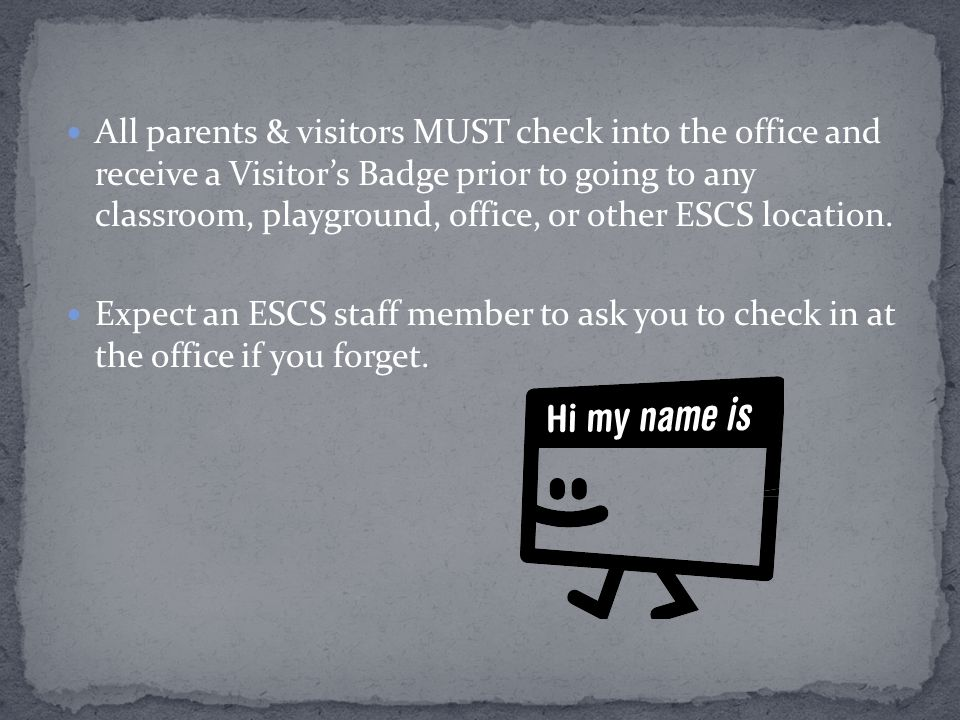 All parents & visitors MUST check into the office and receive a Visitor's Badge prior to going to any classroom, playground, office, or other ESCS location.