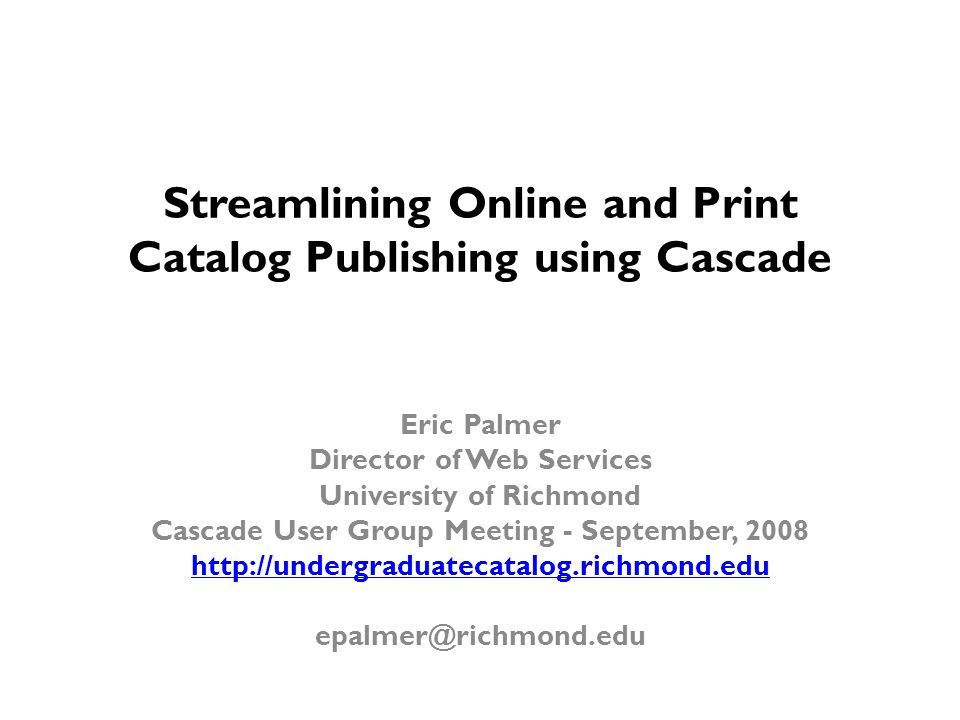 Streamlining Online and Print Catalog Publishing using Cascade Eric Palmer Director of Web Services University of Richmond Cascade User Group Meeting - September, 2008 http://undergraduatecatalog.richmond.edu epalmer@richmond.edu