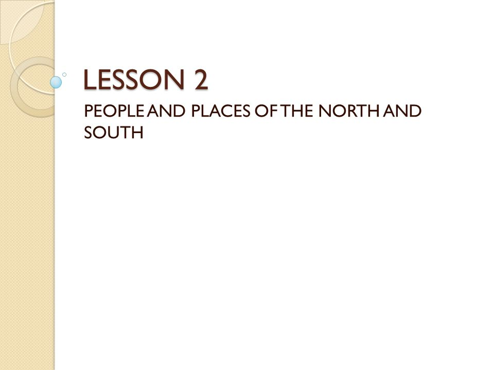 LESSON 2 PEOPLE AND PLACES OF THE NORTH AND SOUTH