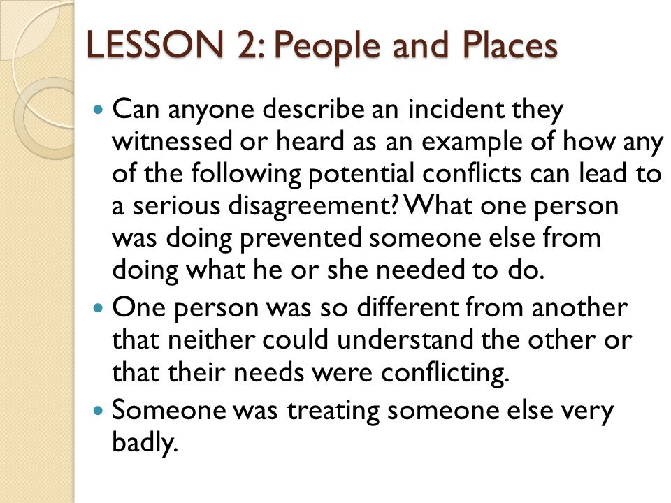 LESSON 2: People and Places Can anyone describe an incident they witnessed or heard as an example of how any of the following potential conflicts can lead to a serious disagreement.