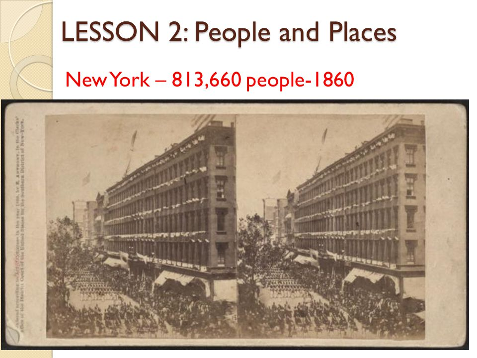 LESSON 2: People and Places New York – 813,660 people-1860