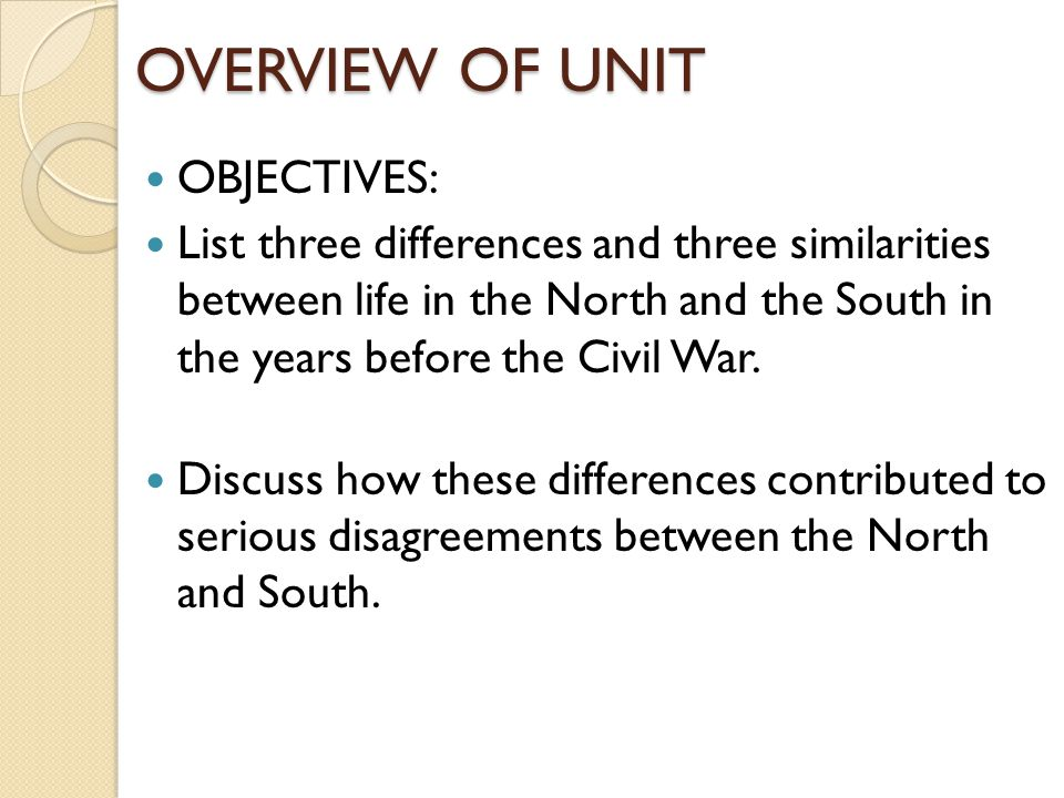 OVERVIEW OF UNIT OBJECTIVES: List three differences and three similarities between life in the North and the South in the years before the Civil War.