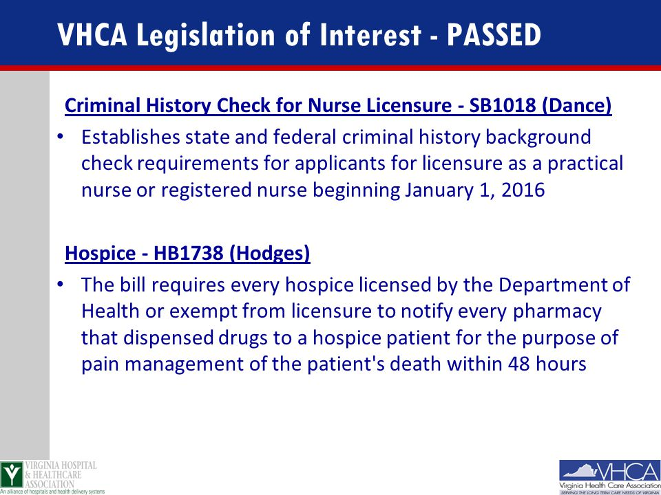 VHCA Legislation of Interest - PASSED Criminal History Check for Nurse Licensure - SB1018 (Dance) Establishes state and federal criminal history background check requirements for applicants for licensure as a practical nurse or registered nurse beginning January 1, 2016 Hospice - HB1738 (Hodges) The bill requires every hospice licensed by the Department of Health or exempt from licensure to notify every pharmacy that dispensed drugs to a hospice patient for the purpose of pain management of the patient s death within 48 hours