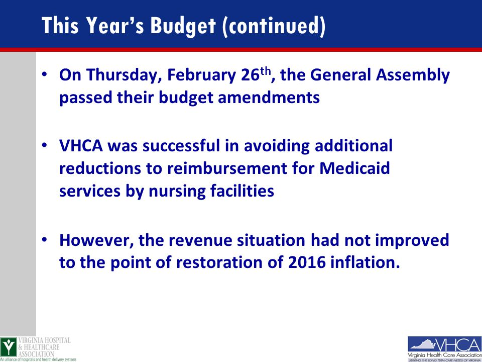 This Year's Budget (continued) On Thursday, February 26 th, the General Assembly passed their budget amendments VHCA was successful in avoiding additi