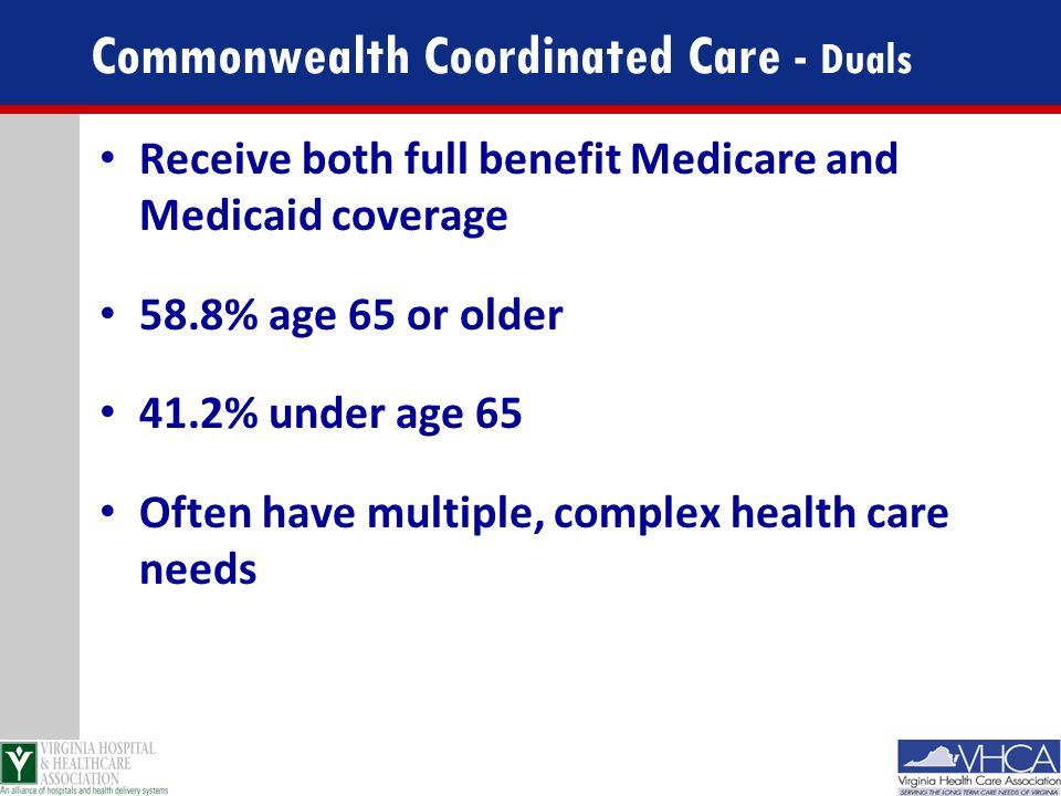 Commonwealth Coordinated Care - Duals Receive both full benefit Medicare and Medicaid coverage 58.8% age 65 or older 41.2% under age 65 Often have mul