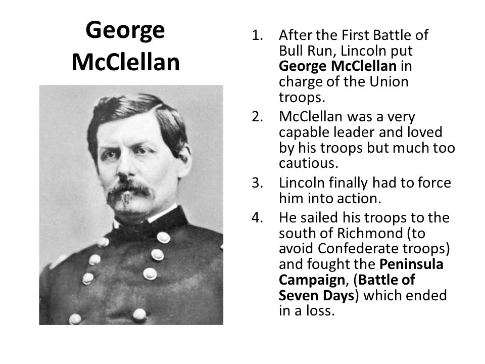 George McClellan 1.After the First Battle of Bull Run, Lincoln put George McClellan in charge of the Union troops.