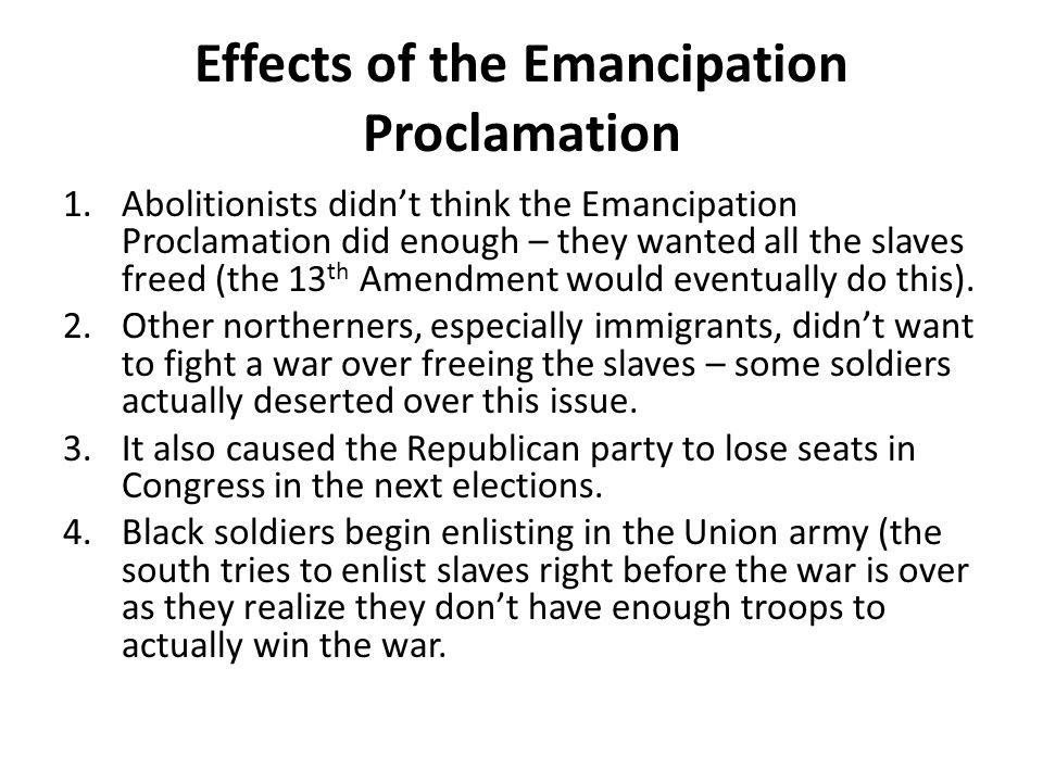Effects of the Emancipation Proclamation 1.Abolitionists didn't think the Emancipation Proclamation did enough – they wanted all the slaves freed (the 13 th Amendment would eventually do this).