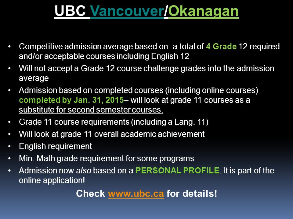 UBC Vancouver/Okanagan Competitive admission average based on a total of 4 Grade 12 required and/or acceptable courses including English 12 Will not accept a Grade 12 course challenge grades into the admission average Admission based on completed courses (including online courses) completed by Jan.