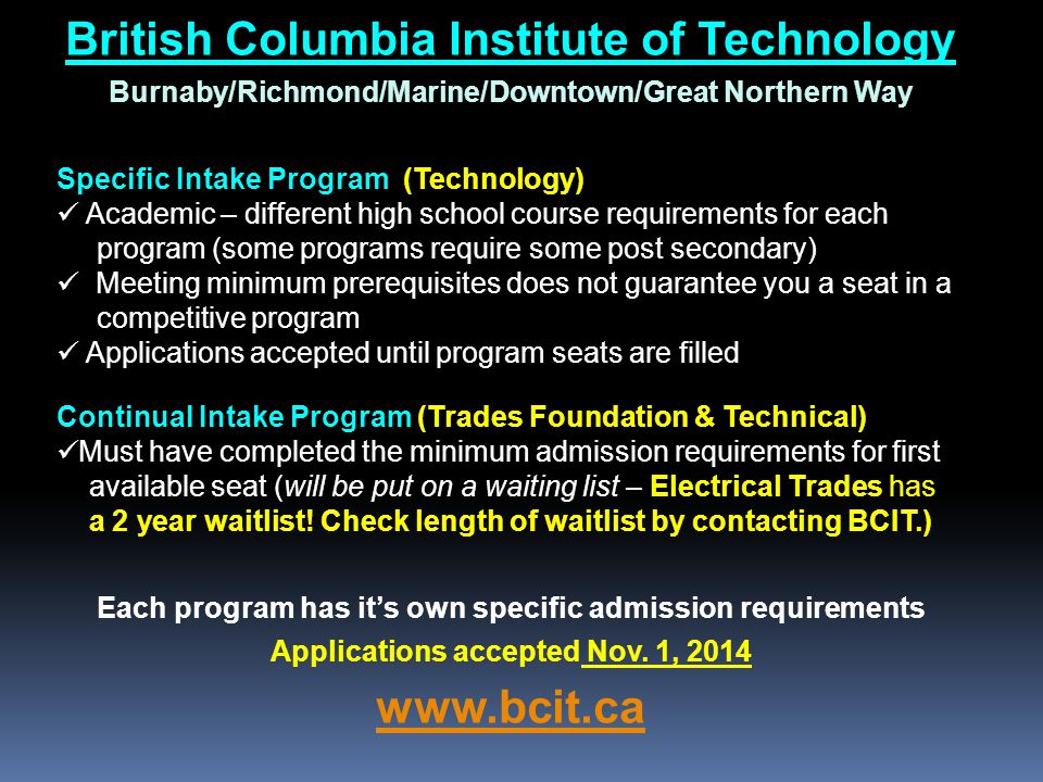 British Columbia Institute of Technology Burnaby/Richmond/Marine/Downtown/Great Northern Way Specific Intake Program (Technology) Academic – different high school course requirements for each program (some programs require some post secondary) Meeting minimum prerequisites does not guarantee you a seat in a competitive program Applications accepted until program seats are filled Continual Intake Program (Trades Foundation & Technical) Must have completed the minimum admission requirements for first available seat (will be put on a waiting list – Electrical Trades has a 2 year waitlist.
