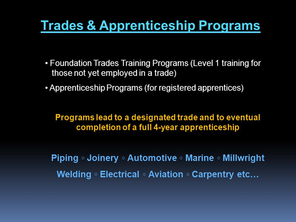 Trades & Apprenticeship Programs Foundation Trades Training Programs (Level 1 training for those not yet employed in a trade) Apprenticeship Programs (for registered apprentices) Programs lead to a designated trade and to eventual completion of a full 4-year apprenticeship Piping ◦ Joinery ◦ Automotive ◦ Marine ◦ Millwright Welding ◦ Electrical ◦ Aviation ◦ Carpentry etc…