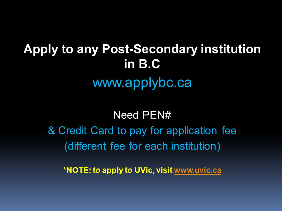 Apply to any Post-Secondary institution in B.C www.applybc.ca Need PEN# & Credit Card to pay for application fee (different fee for each institution) *NOTE: to apply to UVic, visit www.uvic.cawww.uvic.ca
