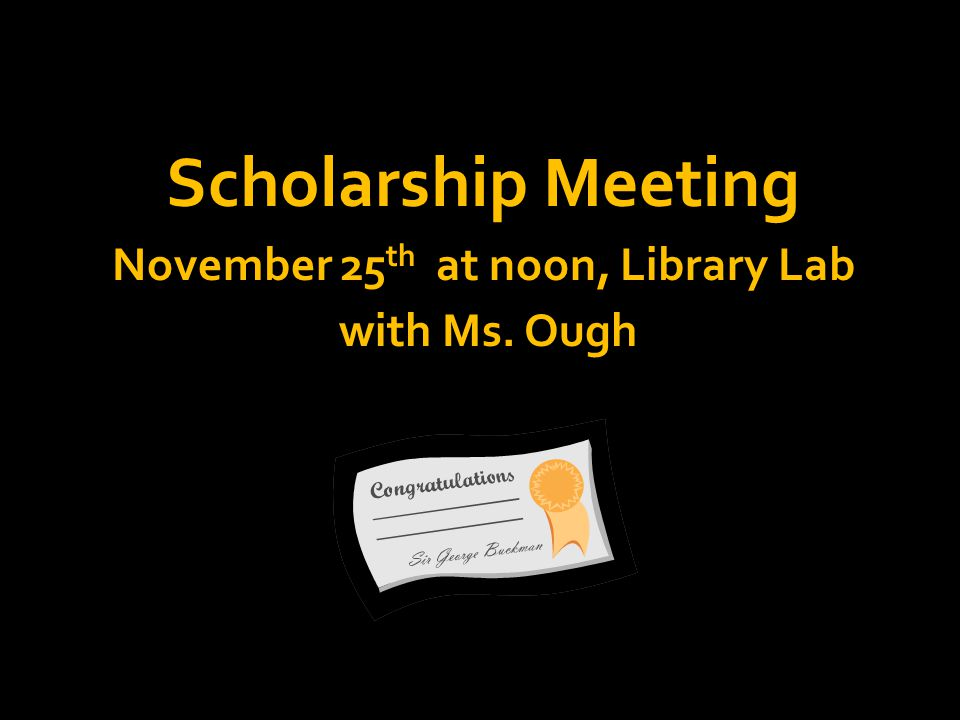 Scholarship Meeting November 25 th at noon, Library Lab with Ms. Ough