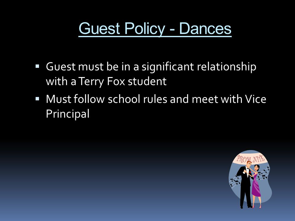 Guest Policy - Dances  Guest must be in a significant relationship with a Terry Fox student  Must follow school rules and meet with Vice Principal