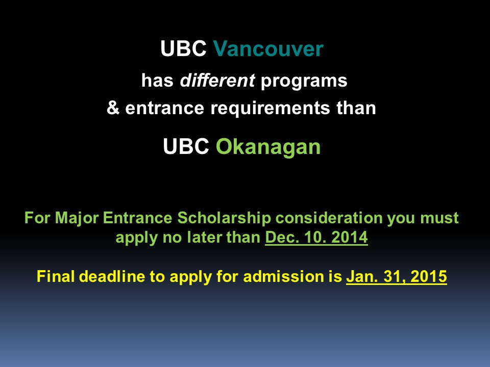 UBC Vancouver has different programs & entrance requirements than UBC Okanagan For Major Entrance Scholarship consideration you must apply no later than Dec.