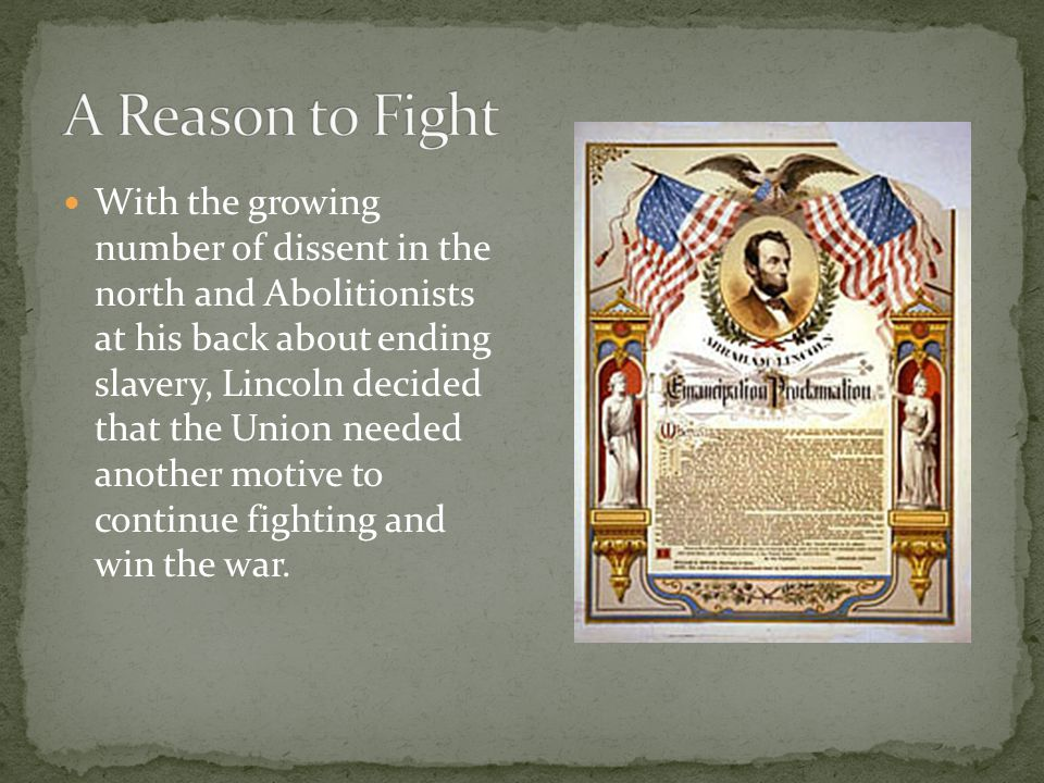 With the growing number of dissent in the north and Abolitionists at his back about ending slavery, Lincoln decided that the Union needed another motive to continue fighting and win the war.
