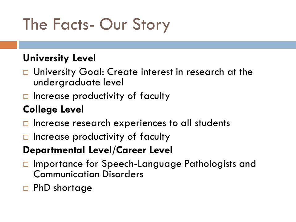 The Facts- Our Story University Level  University Goal: Create interest in research at the undergraduate level  Increase productivity of faculty College Level  Increase research experiences to all students  Increase productivity of faculty Departmental Level/Career Level  Importance for Speech-Language Pathologists and Communication Disorders  PhD shortage