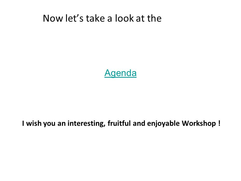 Agenda Now let's take a look at the I wish you an interesting, fruitful and enjoyable Workshop !