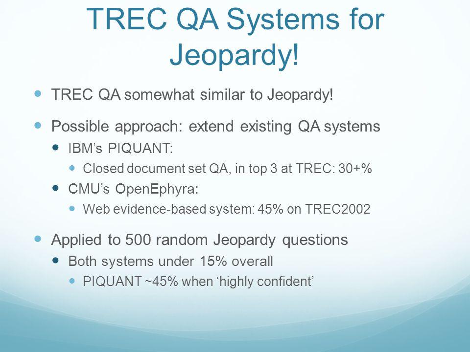 TREC QA Systems for Jeopardy. TREC QA somewhat similar to Jeopardy.