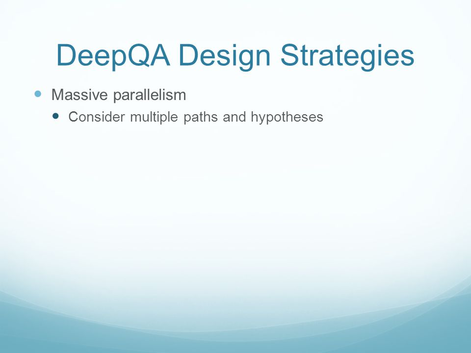 DeepQA Design Strategies Massive parallelism Consider multiple paths and hypotheses