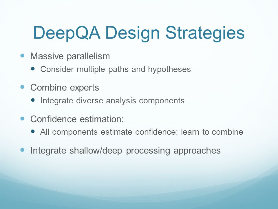 DeepQA Design Strategies Massive parallelism Consider multiple paths and hypotheses Combine experts Integrate diverse analysis components Confidence estimation: All components estimate confidence; learn to combine Integrate shallow/deep processing approaches