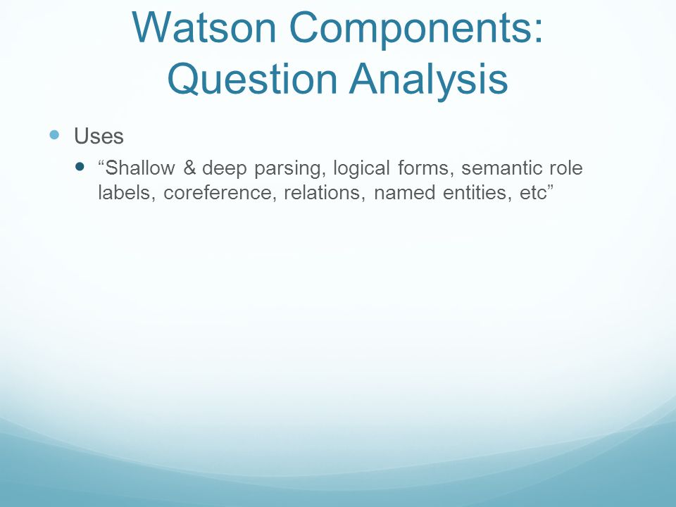 Watson Components: Question Analysis Uses Shallow & deep parsing, logical forms, semantic role labels, coreference, relations, named entities, etc