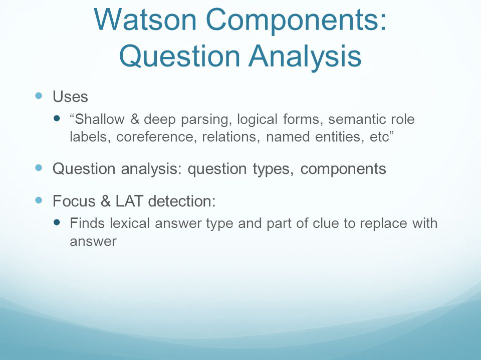 Watson Components: Question Analysis Uses Shallow & deep parsing, logical forms, semantic role labels, coreference, relations, named entities, etc Question analysis: question types, components Focus & LAT detection: Finds lexical answer type and part of clue to replace with answer