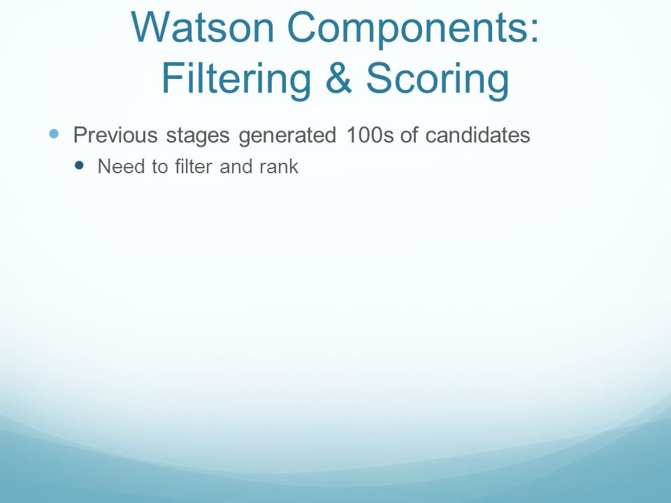 Watson Components: Filtering & Scoring Previous stages generated 100s of candidates Need to filter and rank