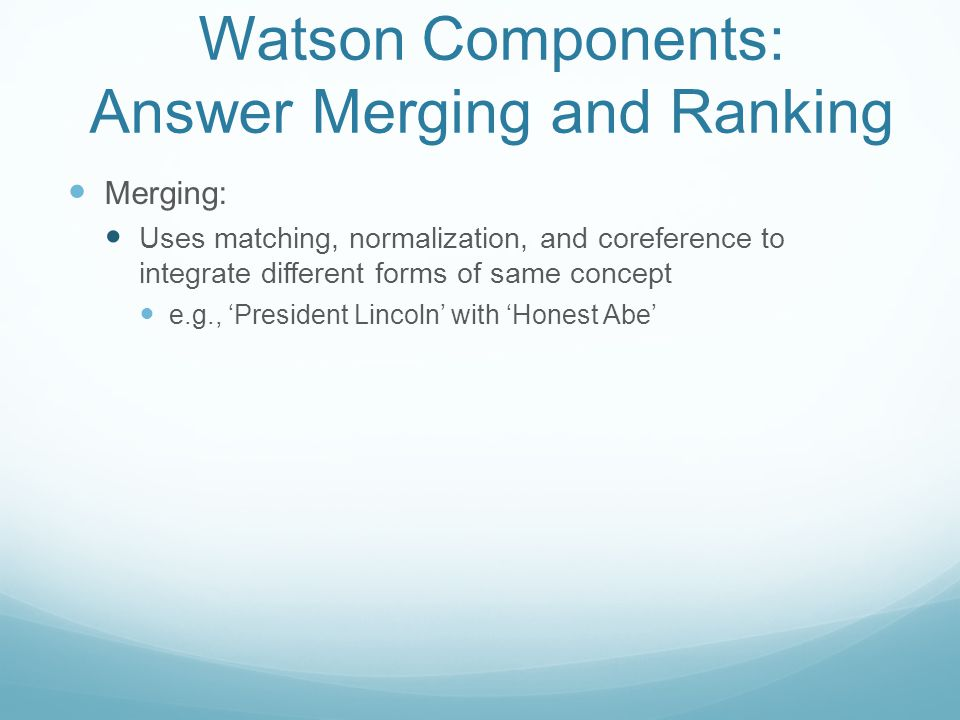 Watson Components: Answer Merging and Ranking Merging: Uses matching, normalization, and coreference to integrate different forms of same concept e.g., 'President Lincoln' with 'Honest Abe'