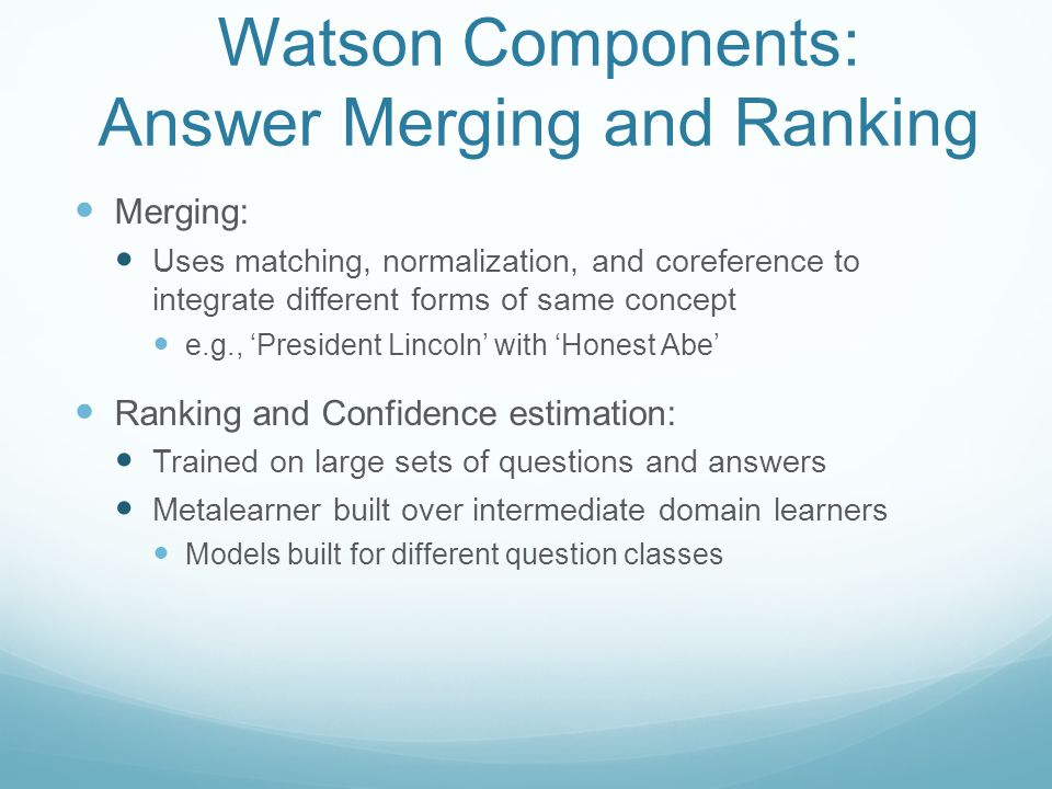 Watson Components: Answer Merging and Ranking Merging: Uses matching, normalization, and coreference to integrate different forms of same concept e.g., 'President Lincoln' with 'Honest Abe' Ranking and Confidence estimation: Trained on large sets of questions and answers Metalearner built over intermediate domain learners Models built for different question classes