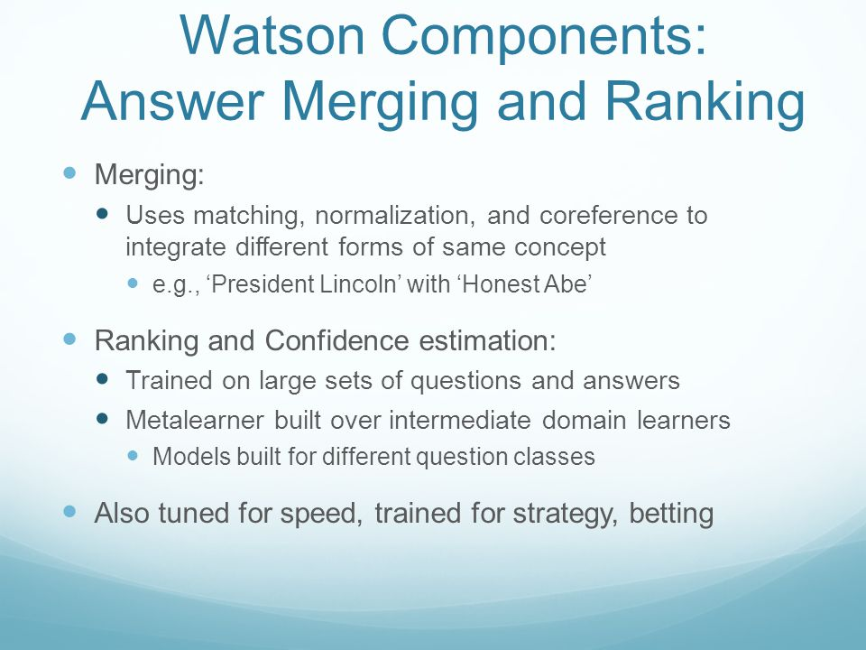 Watson Components: Answer Merging and Ranking Merging: Uses matching, normalization, and coreference to integrate different forms of same concept e.g., 'President Lincoln' with 'Honest Abe' Ranking and Confidence estimation: Trained on large sets of questions and answers Metalearner built over intermediate domain learners Models built for different question classes Also tuned for speed, trained for strategy, betting