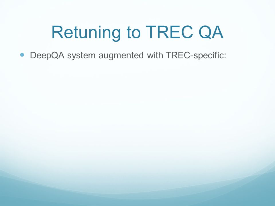 Retuning to TREC QA DeepQA system augmented with TREC-specific: