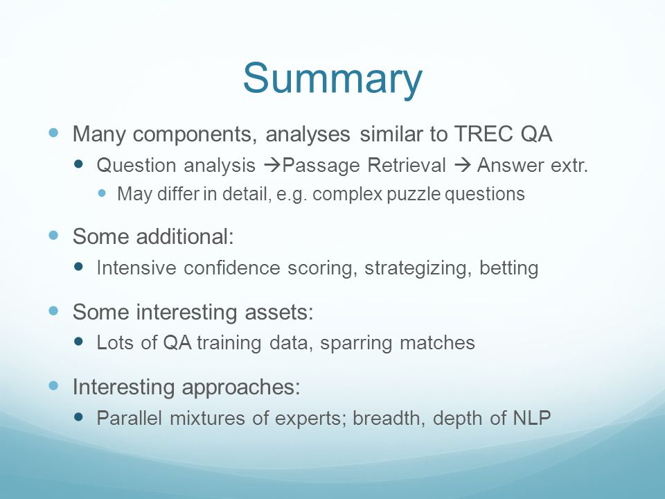 Summary Many components, analyses similar to TREC QA Question analysis  Passage Retrieval  Answer extr.