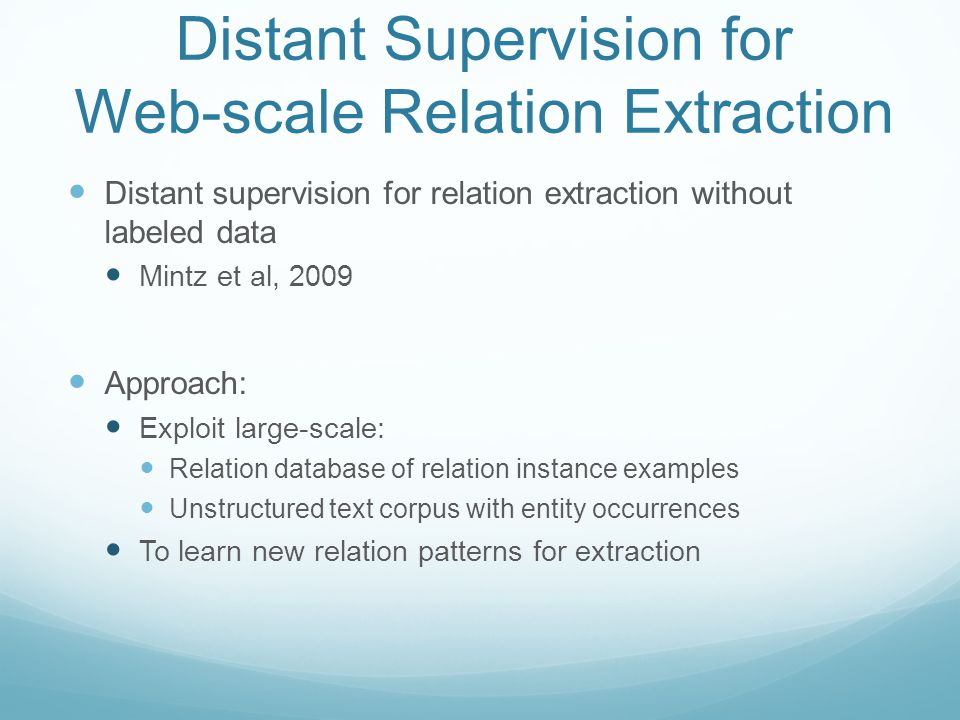 Distant Supervision for Web-scale Relation Extraction Distant supervision for relation extraction without labeled data Mintz et al, 2009 Approach: Exploit large-scale: Relation database of relation instance examples Unstructured text corpus with entity occurrences To learn new relation patterns for extraction