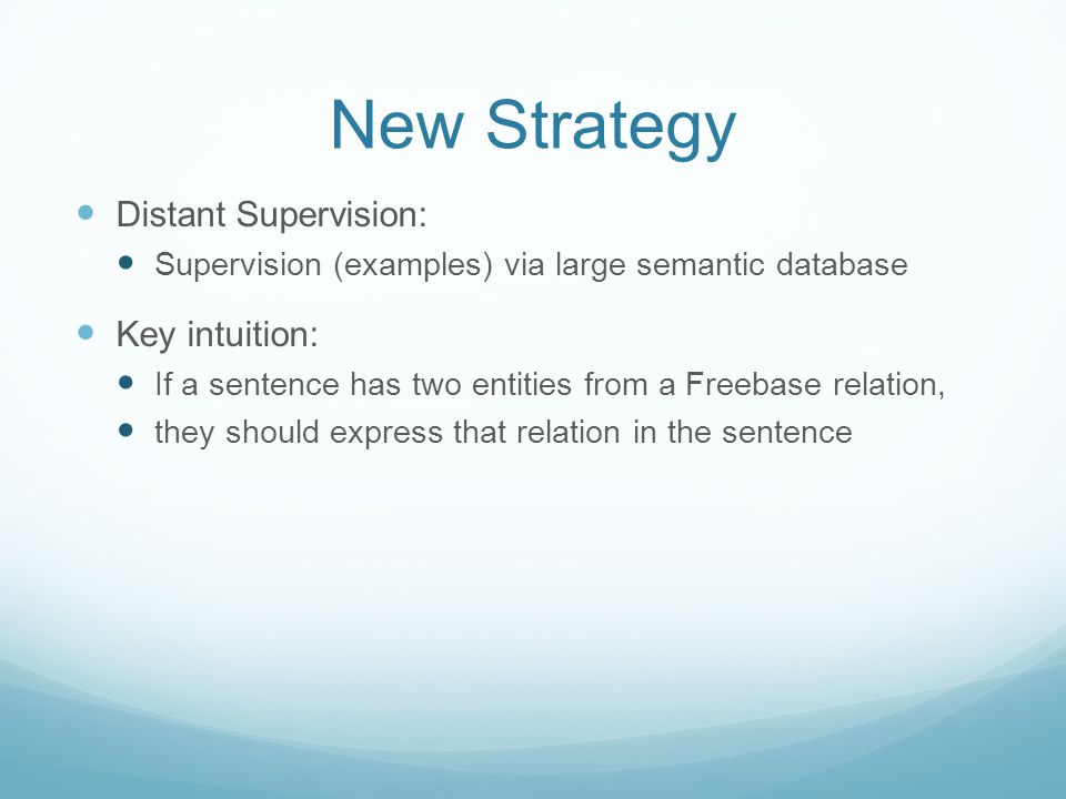 New Strategy Distant Supervision: Supervision (examples) via large semantic database Key intuition: If a sentence has two entities from a Freebase relation, they should express that relation in the sentence