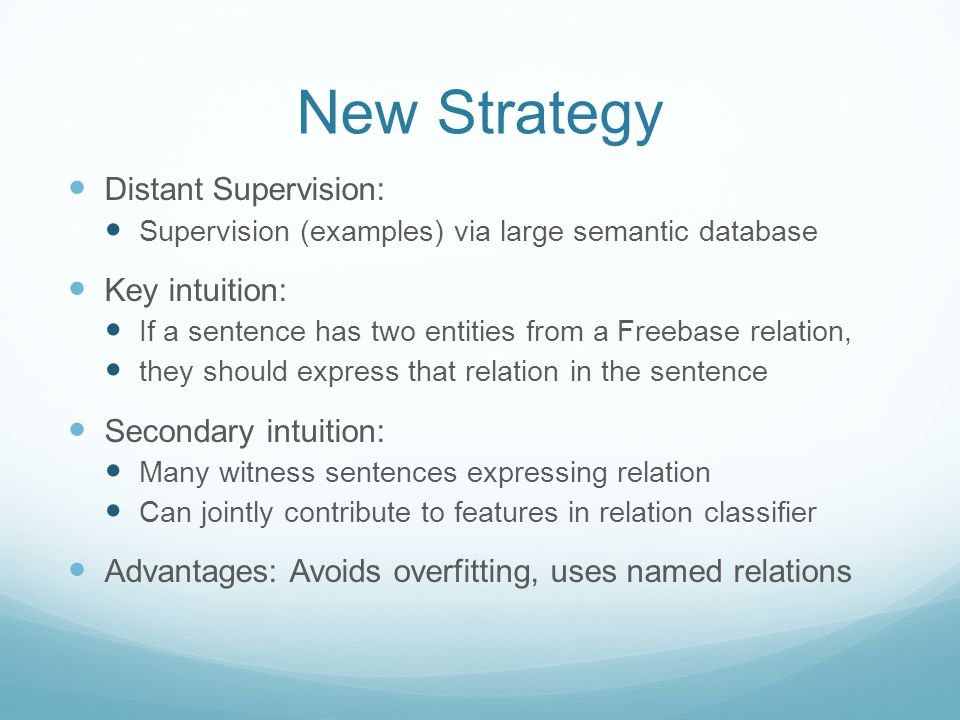 New Strategy Distant Supervision: Supervision (examples) via large semantic database Key intuition: If a sentence has two entities from a Freebase relation, they should express that relation in the sentence Secondary intuition: Many witness sentences expressing relation Can jointly contribute to features in relation classifier Advantages: Avoids overfitting, uses named relations