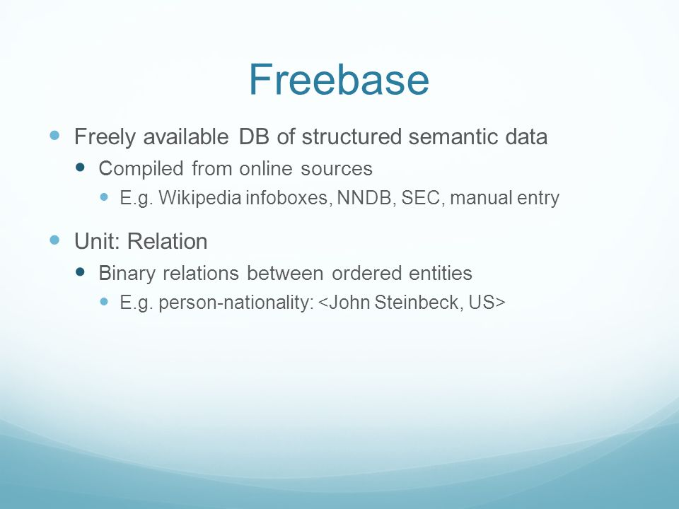 Freebase Freely available DB of structured semantic data Compiled from online sources E.g.