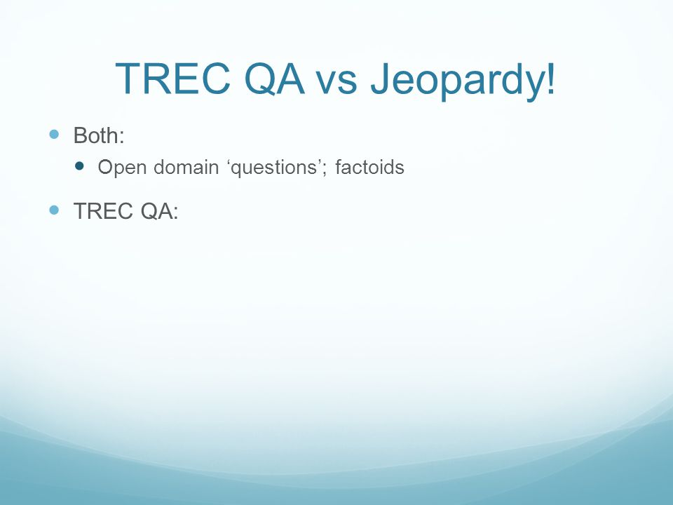 TREC QA vs Jeopardy! Both: Open domain 'questions'; factoids TREC QA:
