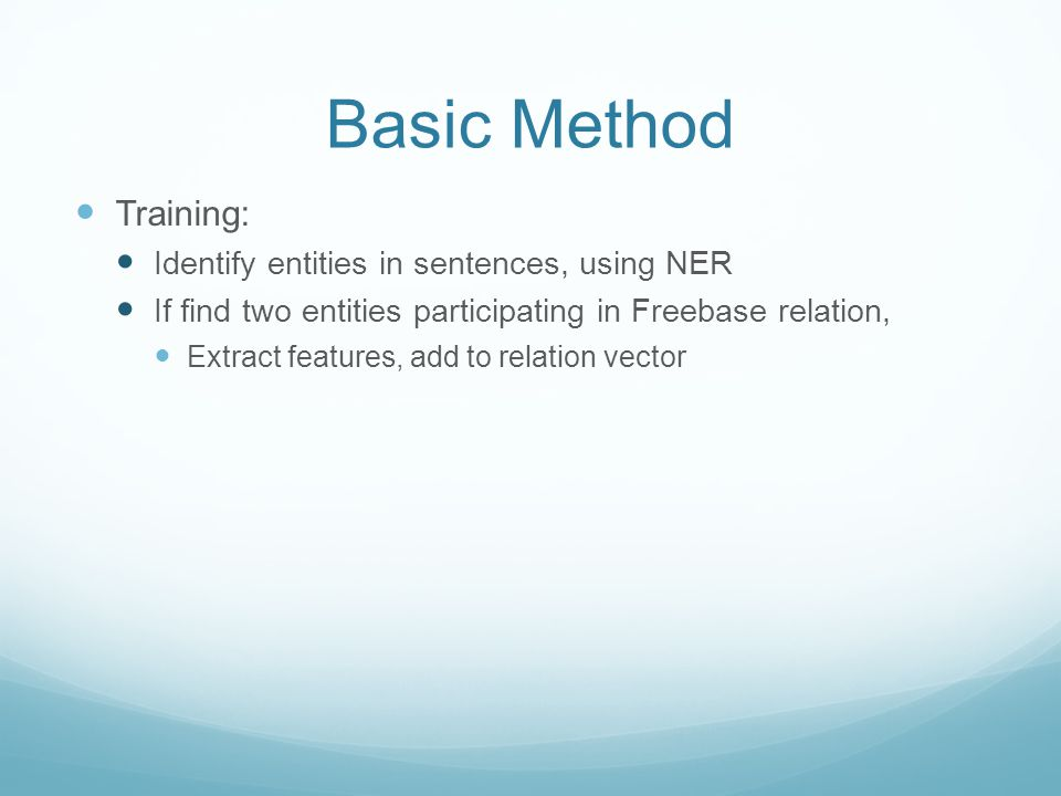 Basic Method Training: Identify entities in sentences, using NER If find two entities participating in Freebase relation, Extract features, add to relation vector