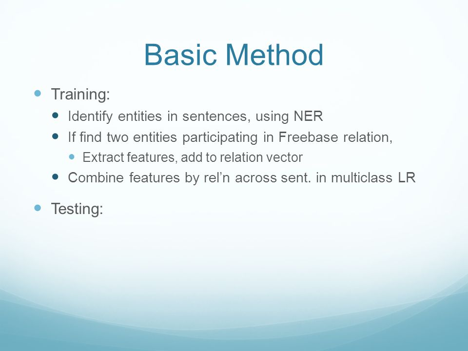 Basic Method Training: Identify entities in sentences, using NER If find two entities participating in Freebase relation, Extract features, add to relation vector Combine features by rel'n across sent.