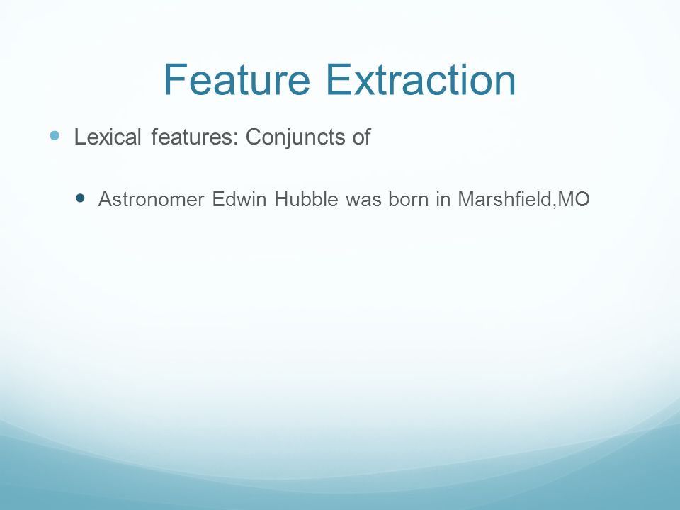 Feature Extraction Lexical features: Conjuncts of Astronomer Edwin Hubble was born in Marshfield,MO