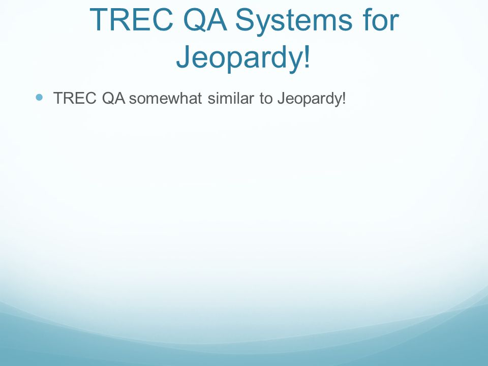 Retuning to TREC QA DeepQA system augmented with TREC-specific: Question analysis and classification Answer extraction Used PIQUANT and OpenEphyra answer typing