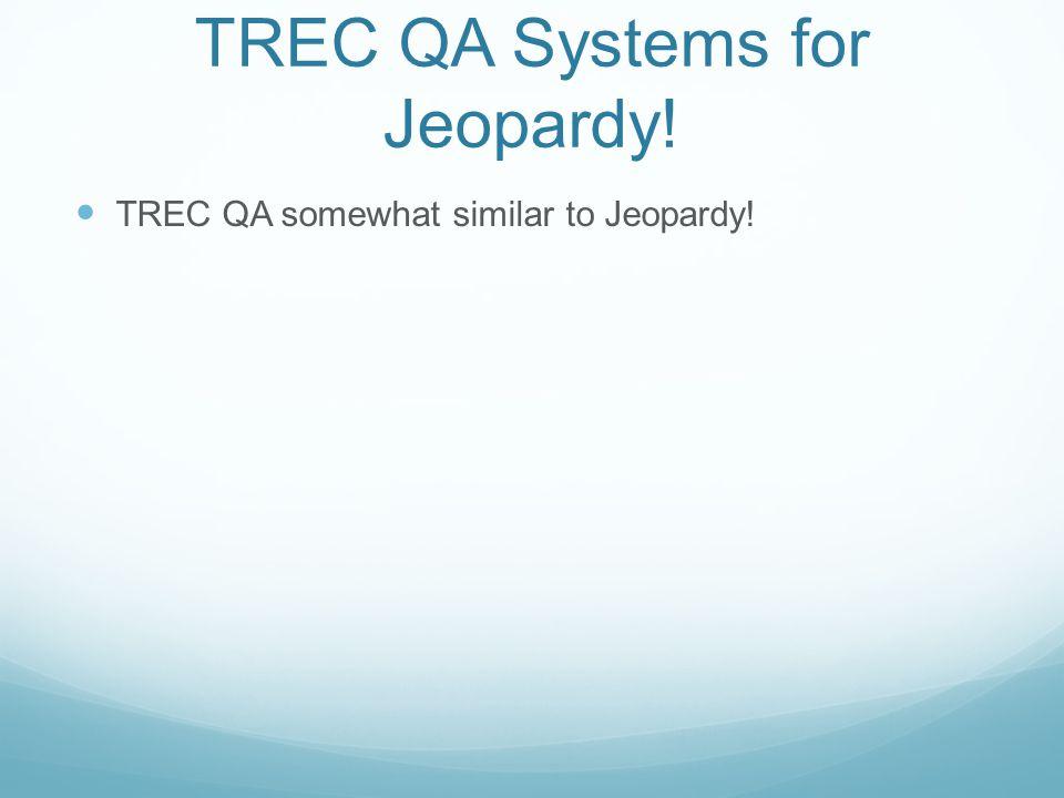 TREC QA Systems for Jeopardy.TREC QA somewhat similar to Jeopardy.