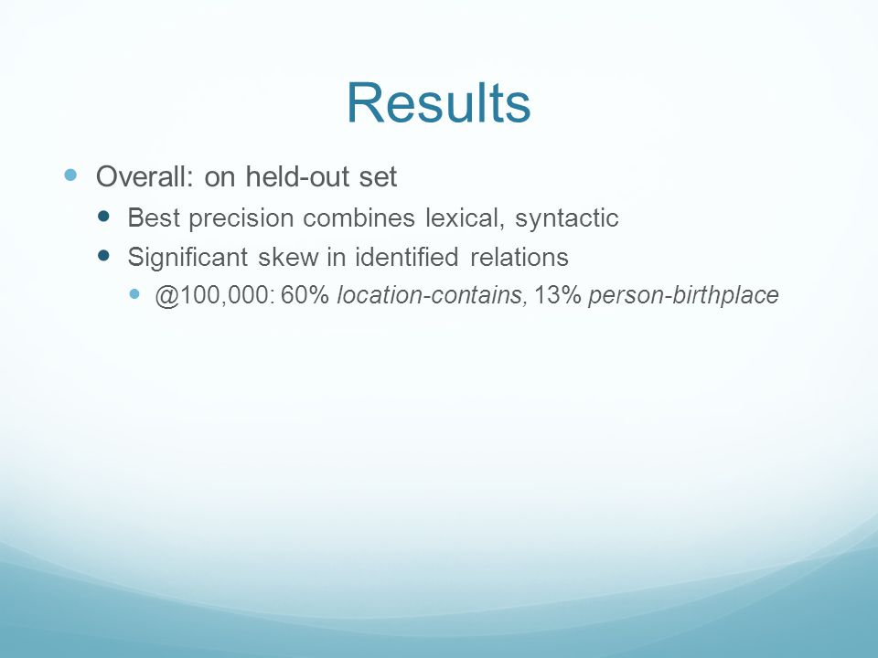Results Overall: on held-out set Best precision combines lexical, syntactic Significant skew in identified relations @100,000: 60% location-contains, 13% person-birthplace