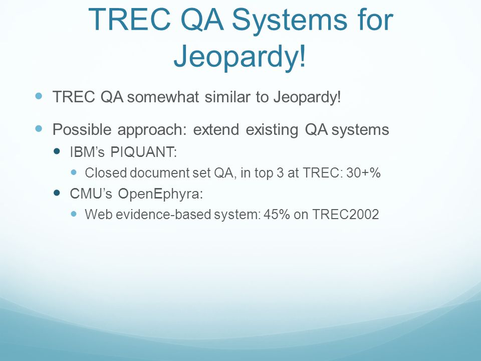 Retuning to TREC QA DeepQA system augmented with TREC-specific: Question analysis and classification Answer extraction Used PIQUANT and OpenEphyra answer typing 2008: Unadapted: 35% -> Adapted: 60% 2010: Unadapted: 51% -> Adapted: 67%