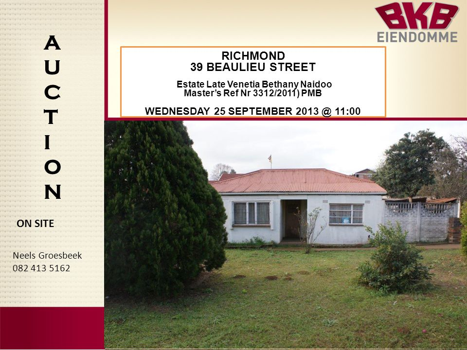 AUCTIONAUCTION Neels Groesbeek 082 413 5162 ON SITE RICHMOND 39 BEAULIEU STREET Estate Late Venetia Bethany Naidoo Master's Ref Nr 3312/2011) PMB WEDNESDAY 25 SEPTEMBER 2013 @ 11:00