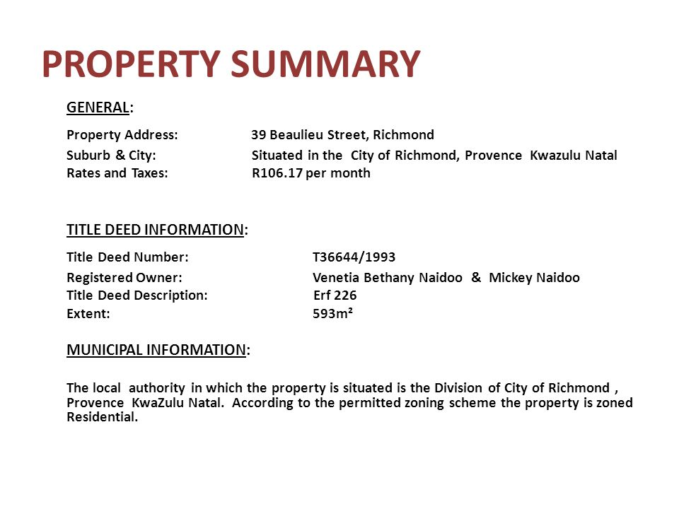 PROPERTY SUMMARY GENERAL: Property Address: 39 Beaulieu Street, Richmond Suburb & City: Situated in the City of Richmond, Provence Kwazulu Natal Rates and Taxes: R106.17 per month TITLE DEED INFORMATION: Title Deed Number:T36644/1993 Registered Owner:Venetia Bethany Naidoo & Mickey Naidoo Title Deed Description: Erf 226 Extent:593m² MUNICIPAL INFORMATION: The local authority in which the property is situated is the Division of City of Richmond, Provence KwaZulu Natal.